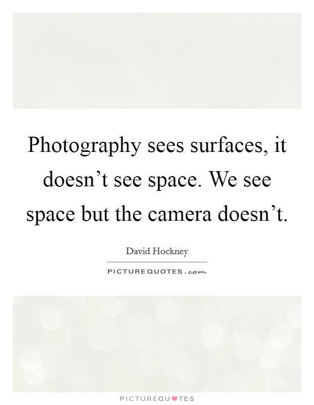 Photography sees surfaces, it doesn't see space. We see space but the camera doesn't Picture Quote #1