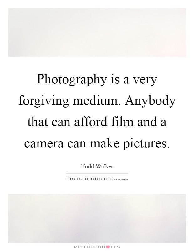 Photography is a very forgiving medium. Anybody that can afford film and a camera can make pictures Picture Quote #1