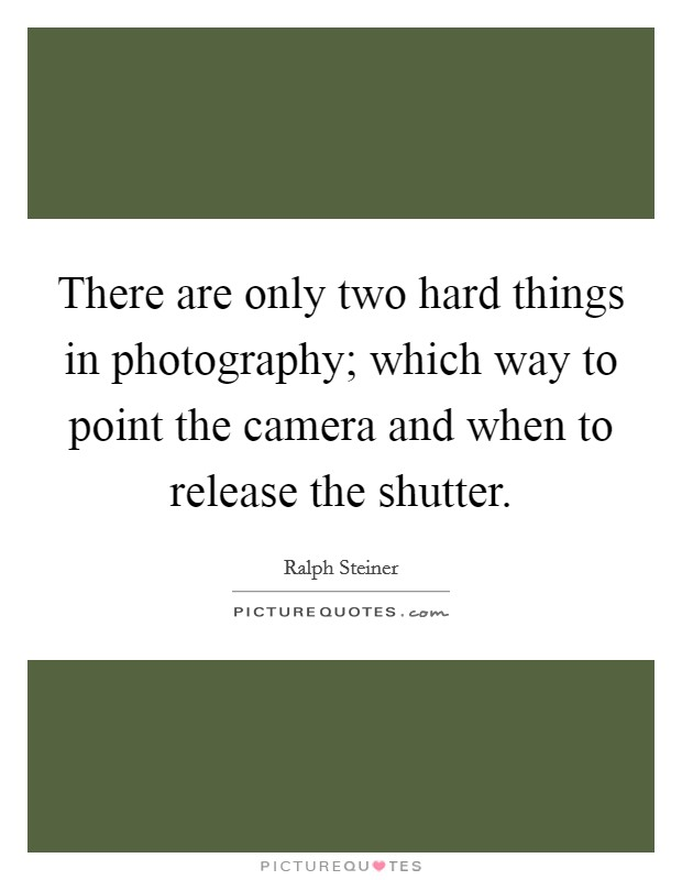 There are only two hard things in photography; which way to point the camera and when to release the shutter Picture Quote #1