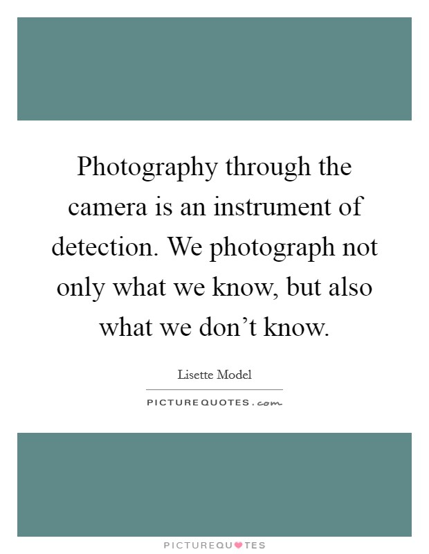 Photography through the camera is an instrument of detection. We photograph not only what we know, but also what we don't know Picture Quote #1