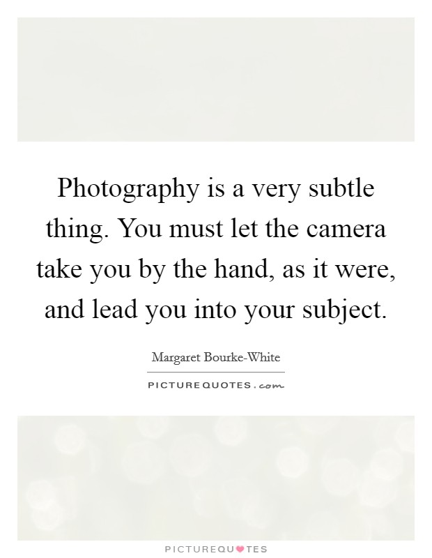 Photography is a very subtle thing. You must let the camera take you by the hand, as it were, and lead you into your subject Picture Quote #1