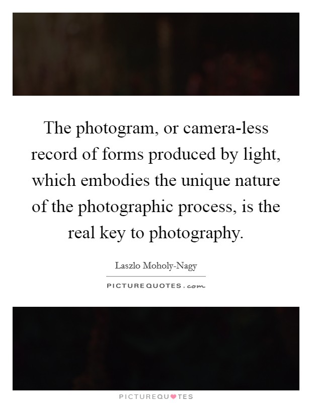 The photogram, or camera-less record of forms produced by light, which embodies the unique nature of the photographic process, is the real key to photography Picture Quote #1