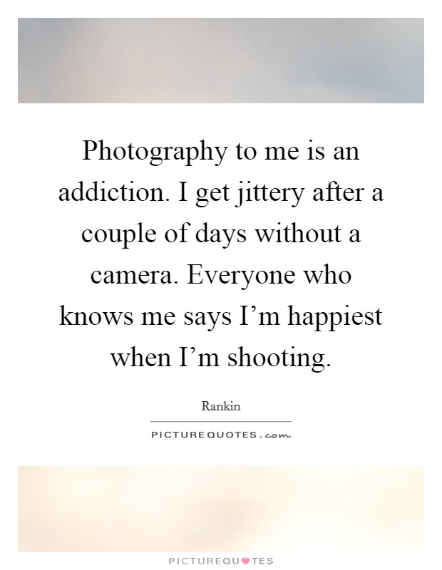 Photography to me is an addiction. I get jittery after a couple of days without a camera. Everyone who knows me says I'm happiest when I'm shooting Picture Quote #1