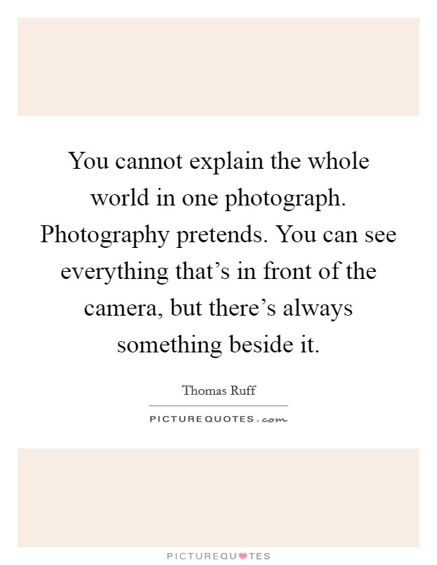 You cannot explain the whole world in one photograph. Photography pretends. You can see everything that's in front of the camera, but there's always something beside it Picture Quote #1