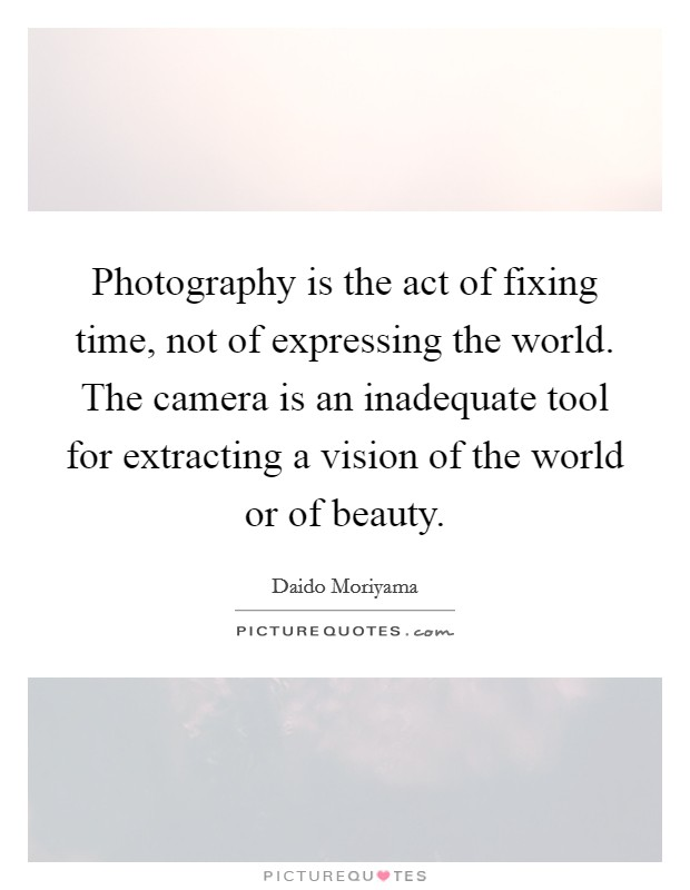 Photography is the act of fixing time, not of expressing the world. The camera is an inadequate tool for extracting a vision of the world or of beauty Picture Quote #1