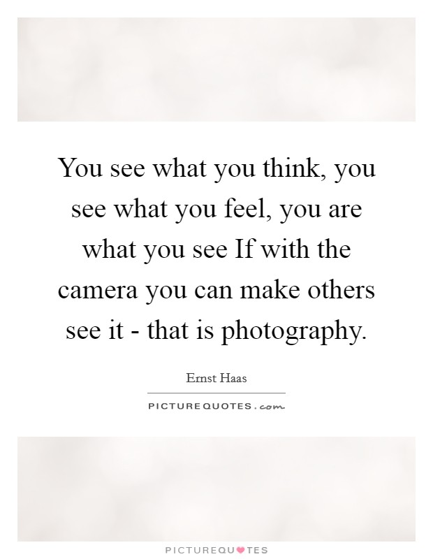 You see what you think, you see what you feel, you are what you see If with the camera you can make others see it - that is photography Picture Quote #1