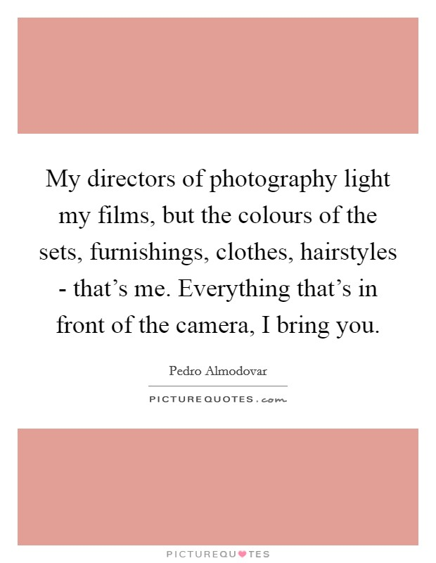 My directors of photography light my films, but the colours of the sets, furnishings, clothes, hairstyles - that's me. Everything that's in front of the camera, I bring you Picture Quote #1