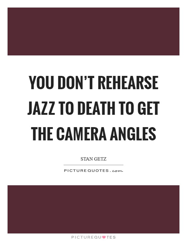 You don't rehearse jazz to death to get the camera angles Picture Quote #1