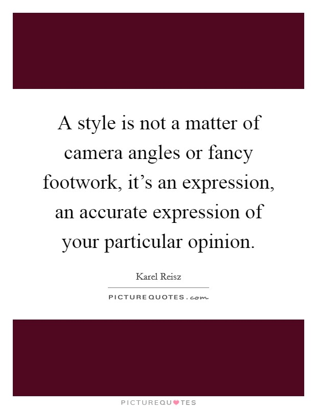 A style is not a matter of camera angles or fancy footwork, it's an expression, an accurate expression of your particular opinion Picture Quote #1