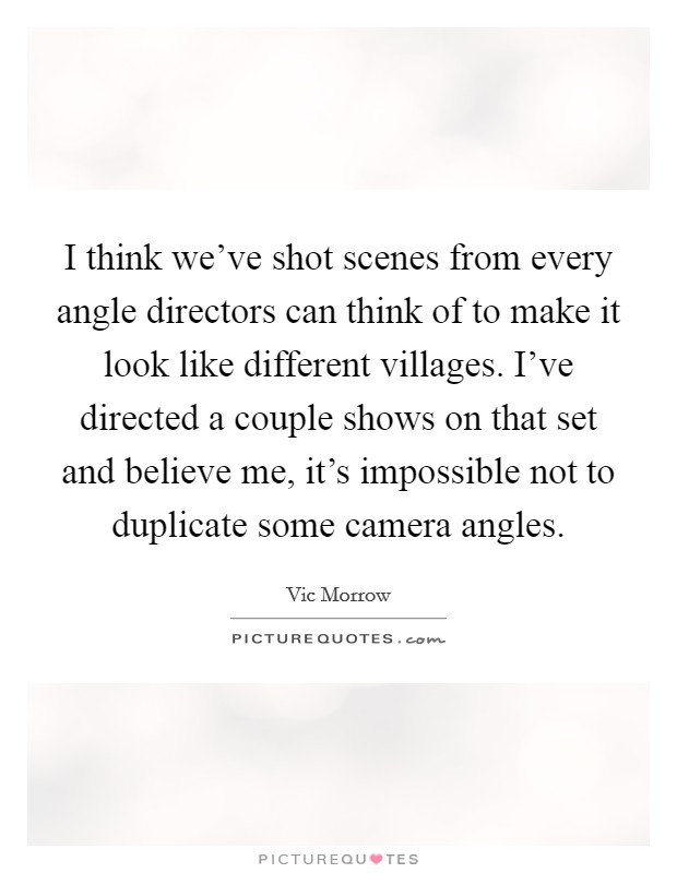 I think we've shot scenes from every angle directors can think of to make it look like different villages. I've directed a couple shows on that set and believe me, it's impossible not to duplicate some camera angles Picture Quote #1