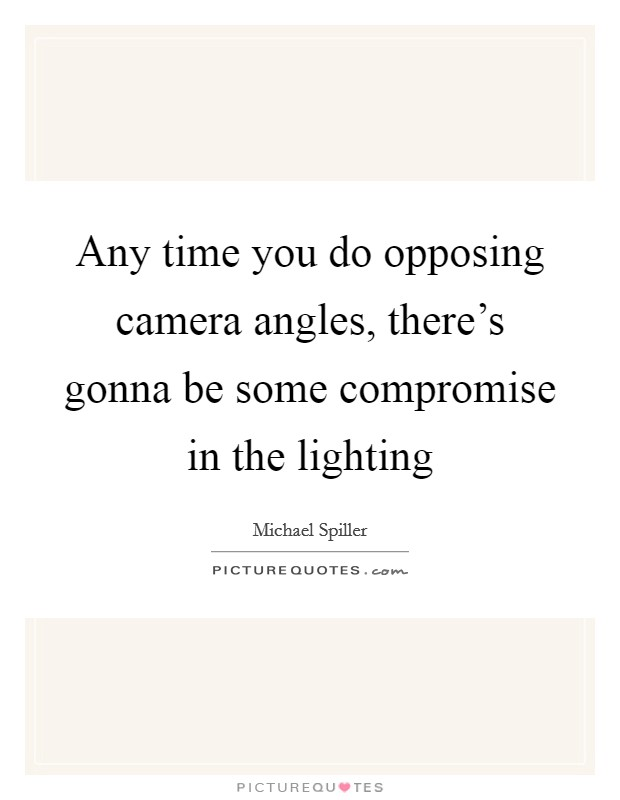 Any time you do opposing camera angles, there's gonna be some compromise in the lighting Picture Quote #1