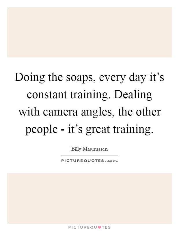 Doing the soaps, every day it's constant training. Dealing with camera angles, the other people - it's great training Picture Quote #1