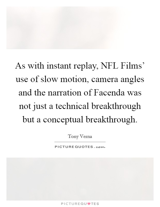 As with instant replay, NFL Films' use of slow motion, camera angles and the narration of Facenda was not just a technical breakthrough but a conceptual breakthrough Picture Quote #1