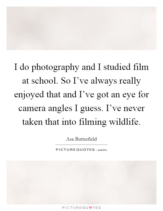 I do photography and I studied film at school. So I've always really enjoyed that and I've got an eye for camera angles I guess. I've never taken that into filming wildlife Picture Quote #1