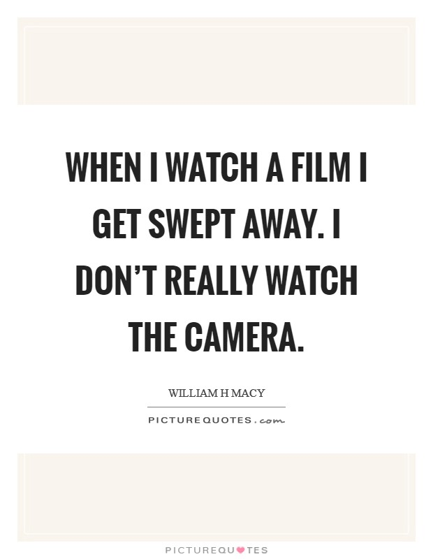 When I watch a film I get swept away. I don't really watch the camera Picture Quote #1