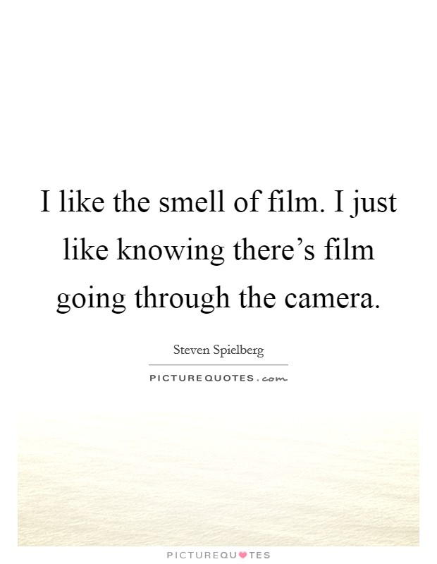 I like the smell of film. I just like knowing there's film going through the camera Picture Quote #1