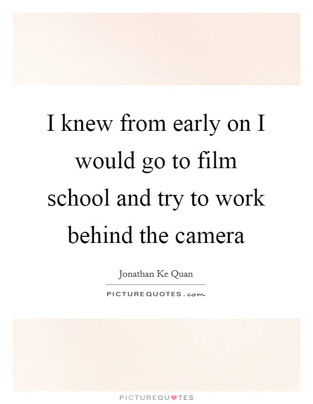 I knew from early on I would go to film school and try to work behind the camera Picture Quote #1