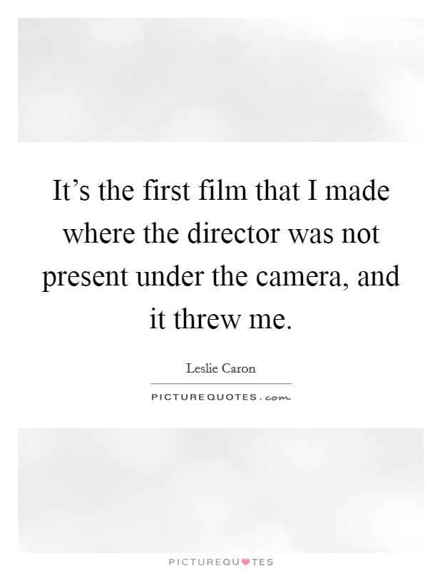 It's the first film that I made where the director was not present under the camera, and it threw me Picture Quote #1