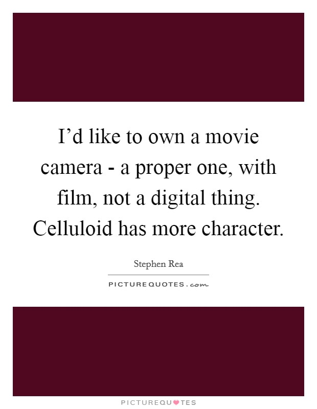 I'd like to own a movie camera - a proper one, with film, not a digital thing. Celluloid has more character Picture Quote #1