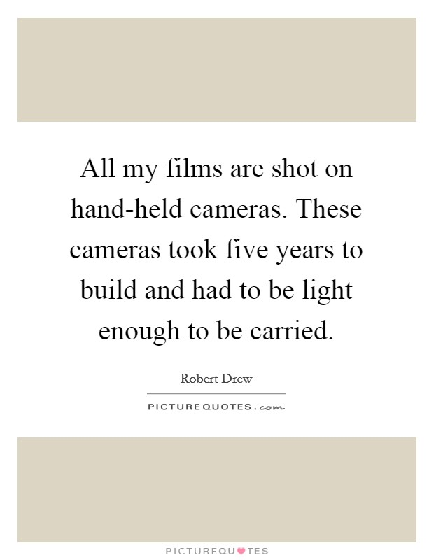 All my films are shot on hand-held cameras. These cameras took five years to build and had to be light enough to be carried Picture Quote #1