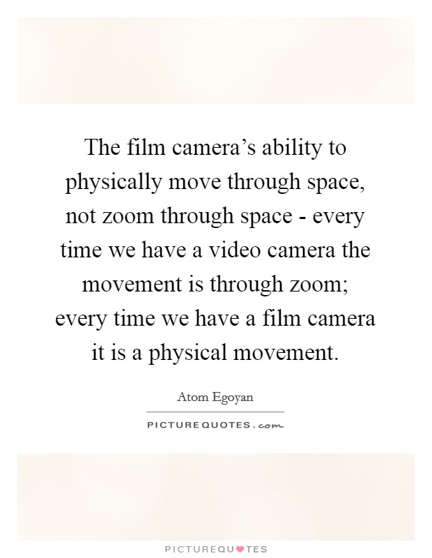 The film camera's ability to physically move through space, not zoom through space - every time we have a video camera the movement is through zoom; every time we have a film camera it is a physical movement Picture Quote #1