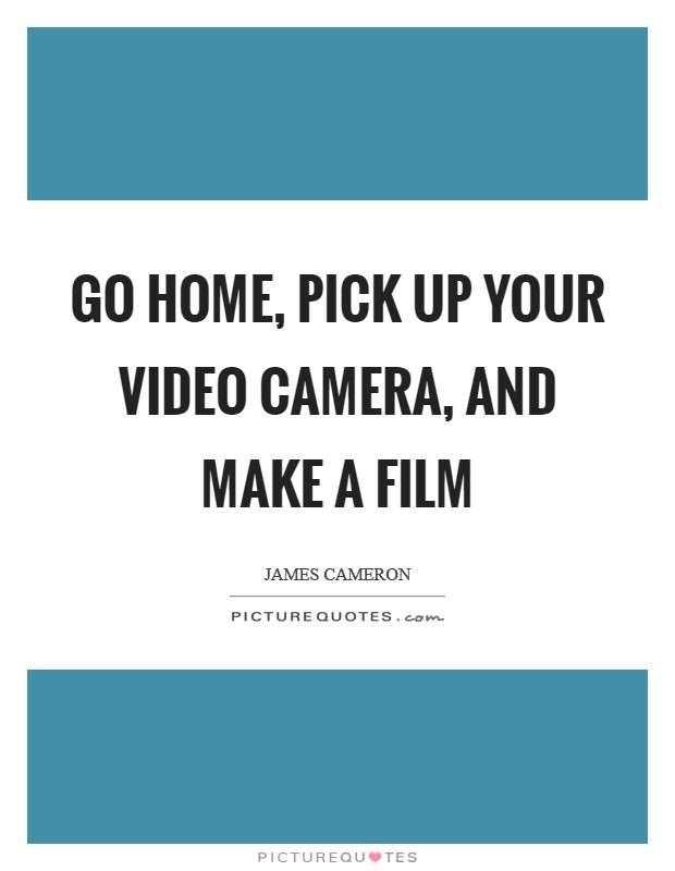 Go home, pick up your video camera, and make a film Picture Quote #1