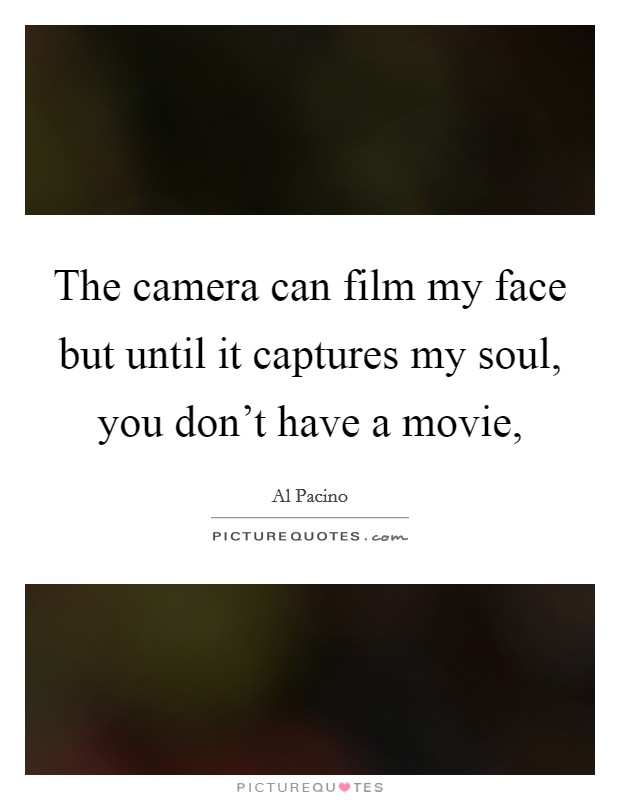 The camera can film my face but until it captures my soul, you don't have a movie, Picture Quote #1