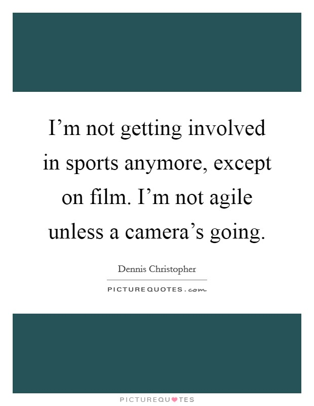 I'm not getting involved in sports anymore, except on film. I'm not agile unless a camera's going Picture Quote #1