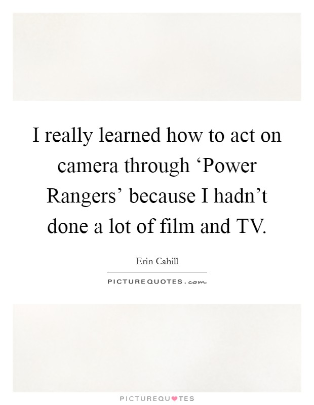 I really learned how to act on camera through 'Power Rangers' because I hadn't done a lot of film and TV Picture Quote #1