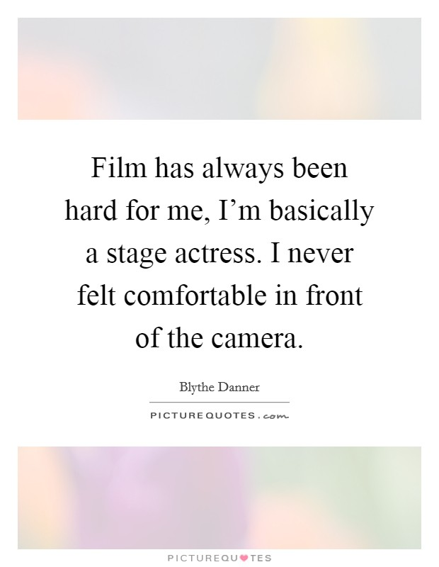 Film has always been hard for me, I'm basically a stage actress. I never felt comfortable in front of the camera Picture Quote #1