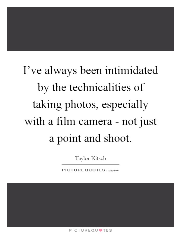 I've always been intimidated by the technicalities of taking photos, especially with a film camera - not just a point and shoot Picture Quote #1