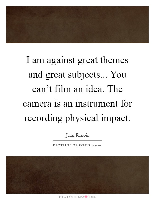 I am against great themes and great subjects... You can't film an idea. The camera is an instrument for recording physical impact Picture Quote #1