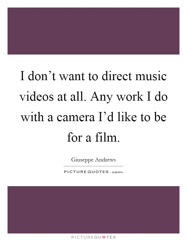 I don't want to direct music videos at all. Any work I do with a camera I'd like to be for a film Picture Quote #1