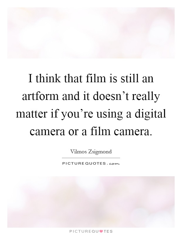 I think that film is still an artform and it doesn't really matter if you're using a digital camera or a film camera Picture Quote #1