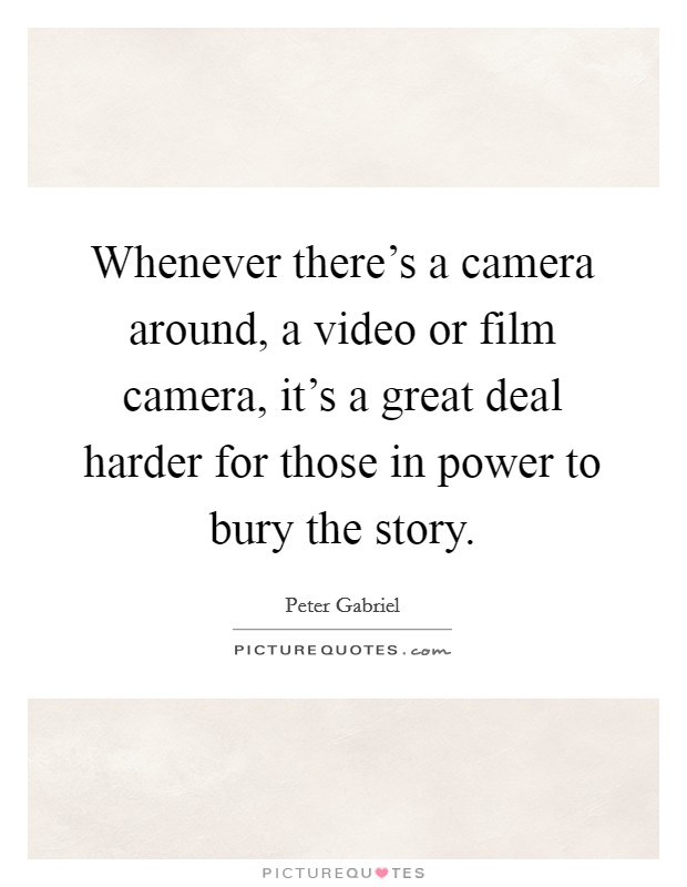Whenever there's a camera around, a video or film camera, it's a great deal harder for those in power to bury the story Picture Quote #1