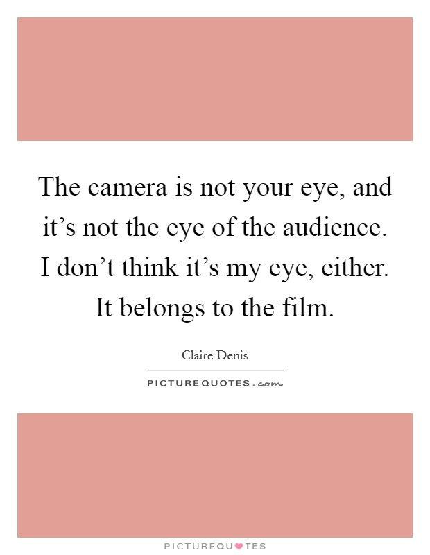 The camera is not your eye, and it's not the eye of the audience. I don't think it's my eye, either. It belongs to the film Picture Quote #1