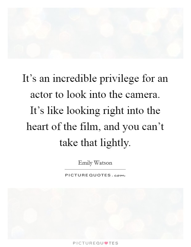 It's an incredible privilege for an actor to look into the camera. It's like looking right into the heart of the film, and you can't take that lightly Picture Quote #1