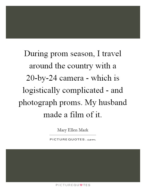 During prom season, I travel around the country with a 20-by-24 camera - which is logistically complicated - and photograph proms. My husband made a film of it Picture Quote #1