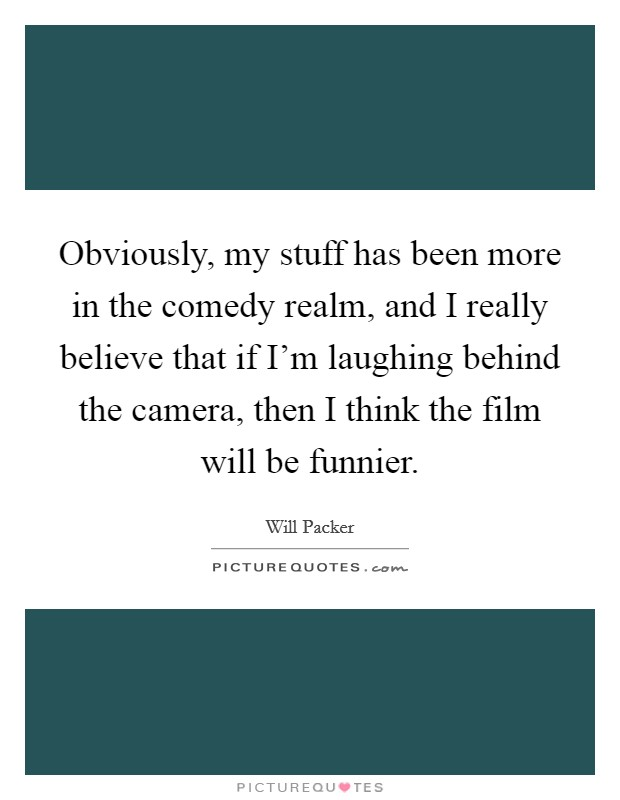 Obviously, my stuff has been more in the comedy realm, and I really believe that if I'm laughing behind the camera, then I think the film will be funnier Picture Quote #1