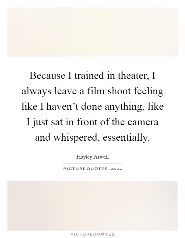 Because I trained in theater, I always leave a film shoot feeling like I haven't done anything, like I just sat in front of the camera and whispered, essentially Picture Quote #1