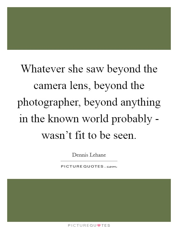 Whatever she saw beyond the camera lens, beyond the photographer, beyond anything in the known world probably - wasn't fit to be seen Picture Quote #1