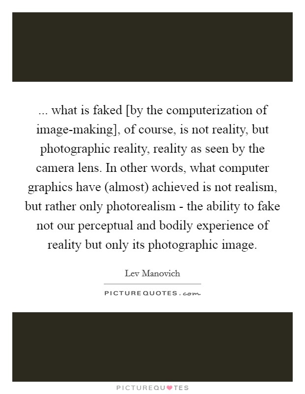 ... what is faked [by the computerization of image-making], of course, is not reality, but photographic reality, reality as seen by the camera lens. In other words, what computer graphics have (almost) achieved is not realism, but rather only photorealism - the ability to fake not our perceptual and bodily experience of reality but only its photographic image Picture Quote #1