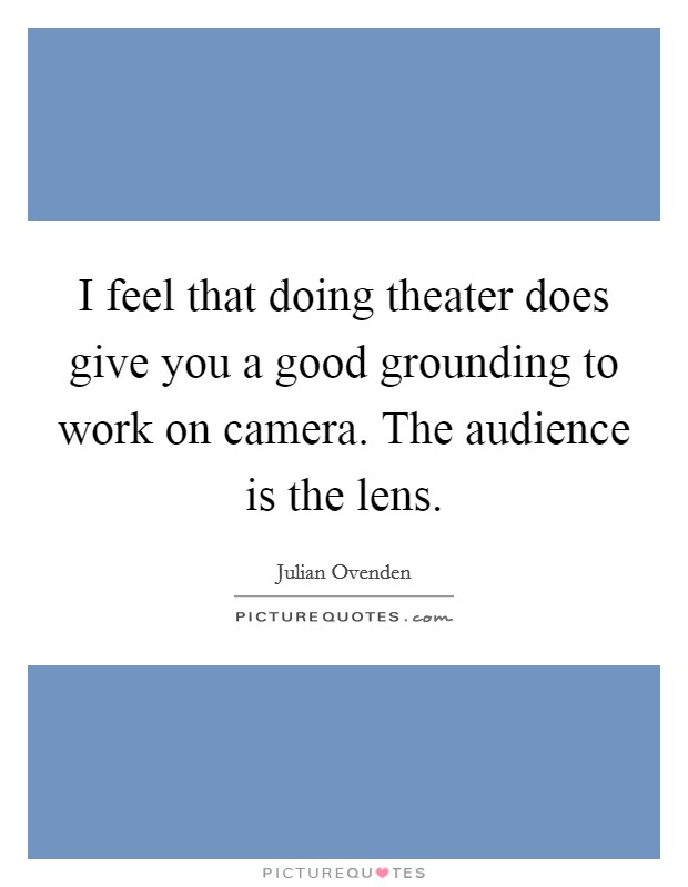 I feel that doing theater does give you a good grounding to work on camera. The audience is the lens Picture Quote #1
