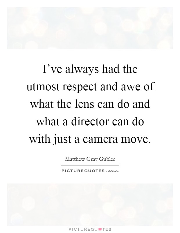 I've always had the utmost respect and awe of what the lens can do and what a director can do with just a camera move Picture Quote #1