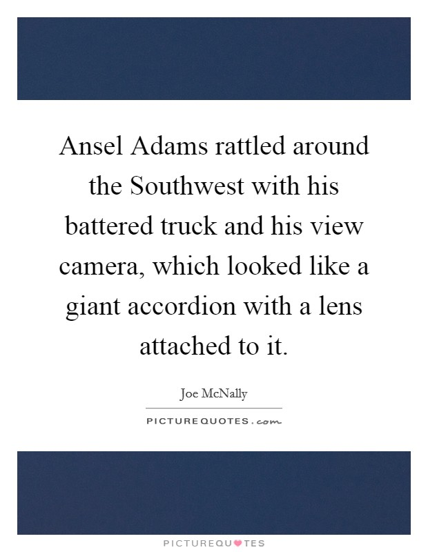 Ansel Adams rattled around the Southwest with his battered truck and his view camera, which looked like a giant accordion with a lens attached to it Picture Quote #1