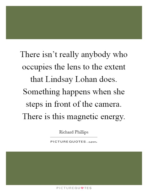 There isn't really anybody who occupies the lens to the extent that Lindsay Lohan does. Something happens when she steps in front of the camera. There is this magnetic energy Picture Quote #1