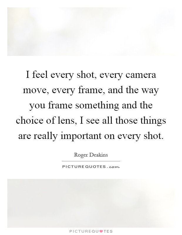 I feel every shot, every camera move, every frame, and the way you frame something and the choice of lens, I see all those things are really important on every shot Picture Quote #1