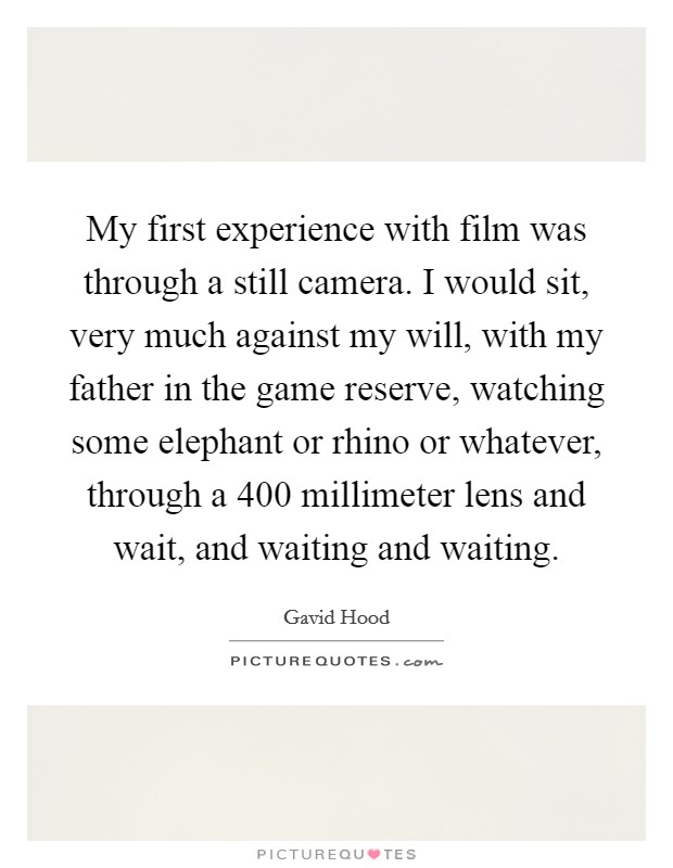 My first experience with film was through a still camera. I would sit, very much against my will, with my father in the game reserve, watching some elephant or rhino or whatever, through a 400 millimeter lens and wait, and waiting and waiting Picture Quote #1