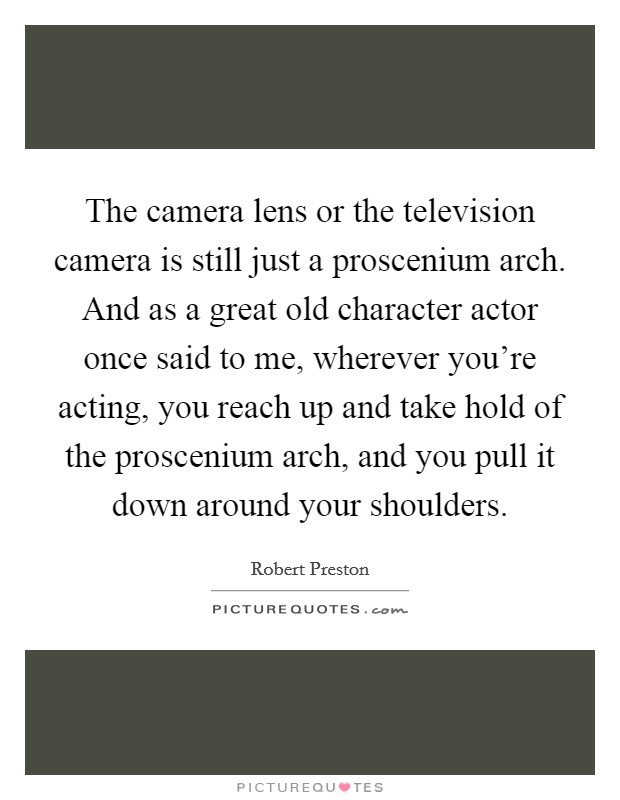 The camera lens or the television camera is still just a proscenium arch. And as a great old character actor once said to me, wherever you're acting, you reach up and take hold of the proscenium arch, and you pull it down around your shoulders Picture Quote #1