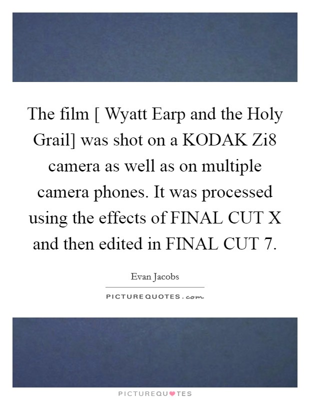 The film [ Wyatt Earp and the Holy Grail] was shot on a KODAK Zi8 camera as well as on multiple camera phones. It was processed using the effects of FINAL CUT X and then edited in FINAL CUT 7 Picture Quote #1